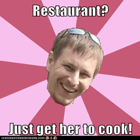Restaurant?  Just get her to cook!