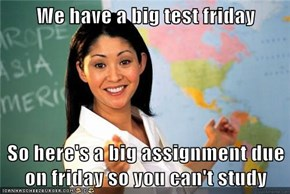 We have a big test friday  So here's a big assignment due on friday so you can't study