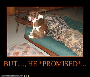 BUT...., HE *PROMISED*...