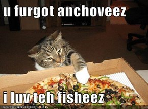 u furgot anchoveez  i luv teh fisheez