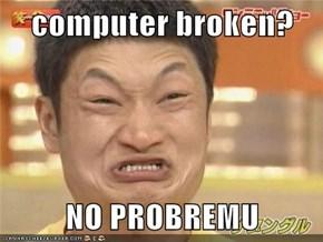 computer broken?  NO PROBREMU