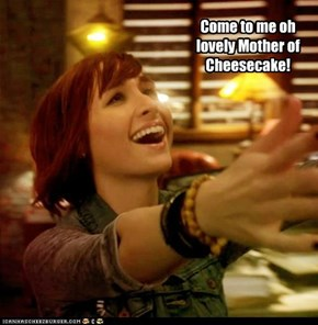 Come to me oh lovely Mother of Cheesecake!