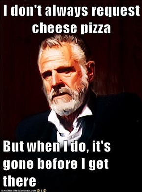 I don't always request cheese pizza  But when I do, it's gone before I get there