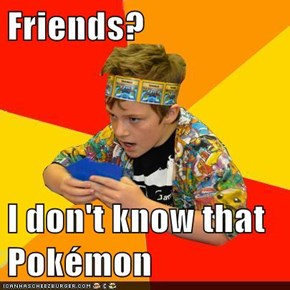 Friends?  I don't know that Pokémon