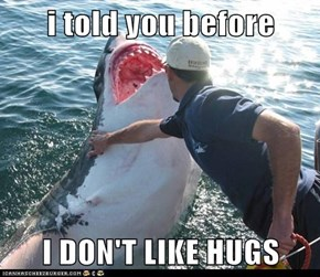 i told you before  I DON'T LIKE HUGS