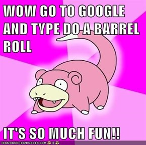 WOW GO TO GOOGLE AND TYPE DO A BARREL ROLL  IT'S SO MUCH FUN!!