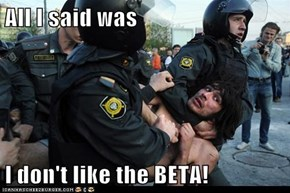 All I said was  I don't like the BETA!