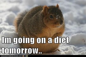 Im going on a diet tomorrow..