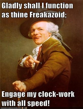 Gladly shall I function as thine Freakazoid;  Engage my clock-work with all speed!