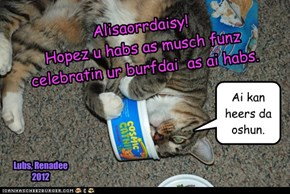 Alisaorrdaisy! Hopez u habs as musch funz celebratin ur burfdai  as ai habs.
