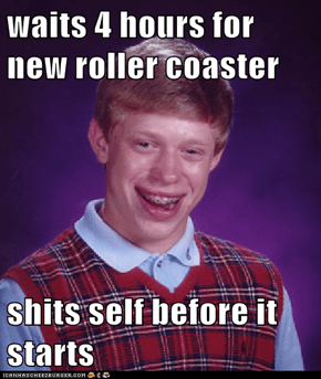 waits 4 hours for new roller coaster   shits self before it starts