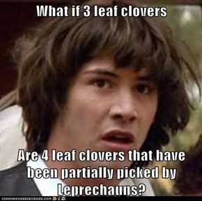 What if 3 leaf clovers  Are 4 leaf clovers that have been partially picked by Leprechauns?