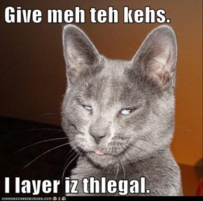 Give meh teh kehs.  I layer iz thlegal.