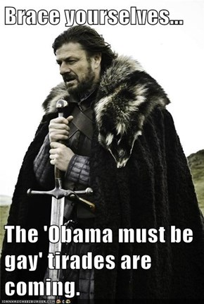Brace yourselves...  The 'Obama must be gay' tirades are coming.