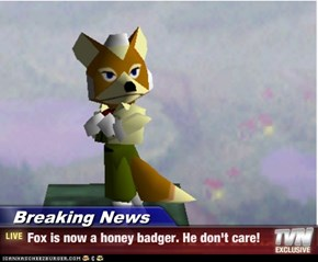 Breaking News - Fox is now a honey badger. He don't care!