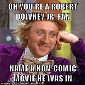 OH YOU'RE A ROBERT DOWNEY JR. FAN   NAME A NON-COMIC MOVIE HE WAS IN