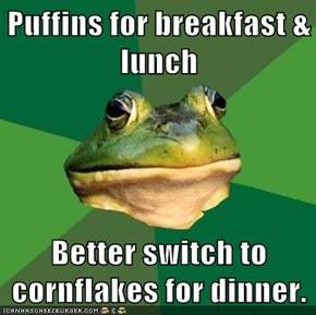 Puffins for breakfast & lunch  Better switch to cornflakes for dinner.