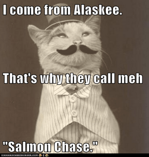 "I come from Alaskee. That's why they call meh ""Salmon Chase."""