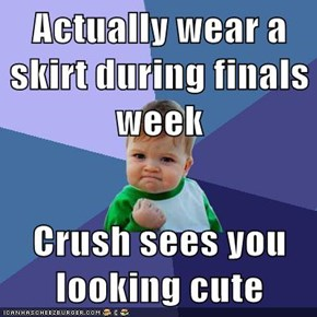 Actually wear a skirt during finals week  Crush sees you looking cute