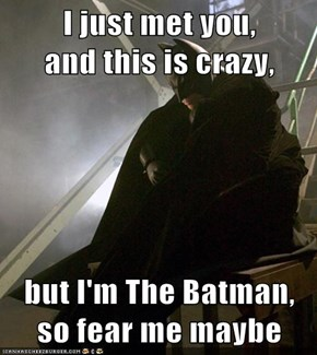 I just met you,           and this is crazy,  but I'm The Batman, so fear me maybe