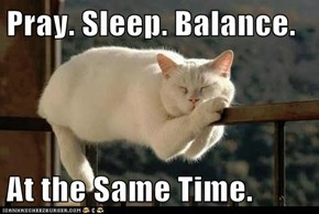 Pray. Sleep. Balance.  At the Same Time.