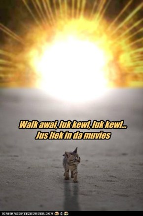 Walk awai, luk kewl, luk kewl...  Jus liek in da muvies