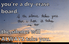 you're a dry-erase board.  the silence will                          ALWAYS take you.