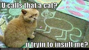 U calls that a cat?  u tryin to insult me?