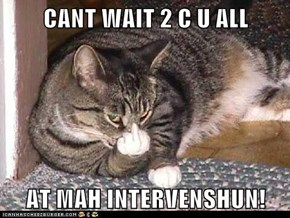 CANT WAIT 2 C U ALL  AT MAH INTERVENSHUN!