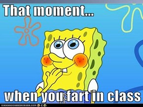 That moment...  when you fart in class