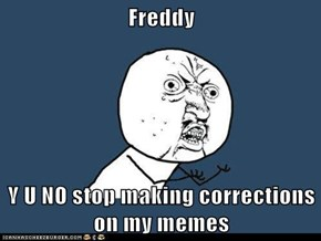Freddy  Y U NO stop making corrections on my memes