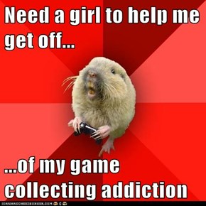 Need a girl to help me get off...  ...of my game collecting addiction