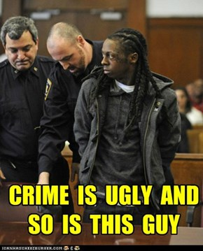 CRIME  IS  UGLY  AND  SO  IS  THIS  GUY