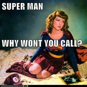 SUPER MAN WHY WONT YOU CALL?