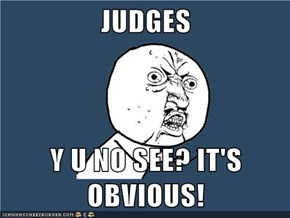 JUDGES  Y U NO SEE? IT'S OBVIOUS!
