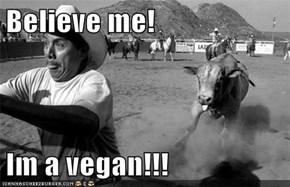Believe me!  Im a vegan!!!
