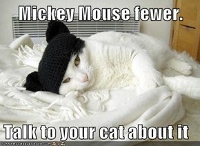 Mickey Mouse fewer.  Talk to your cat about it