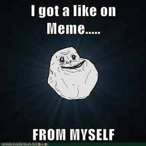 I got a like on Meme.....  FROM MYSELF