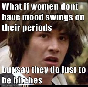 What if women dont have mood swings on their periods  but say they do just to be bitches