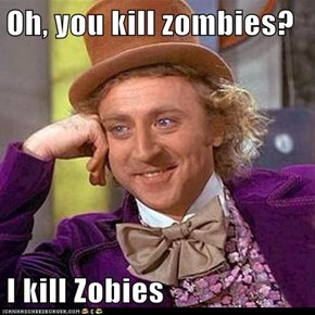 Oh, you kill zombies?  I kill Zobies