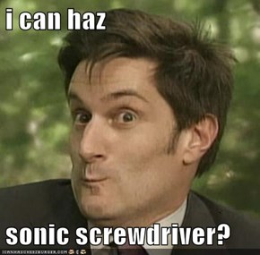 i can haz  sonic screwdriver?