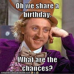 Oh we share a birthday.  What are the chances?