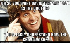 OH SO YOU WANT DAVID TENNANT BACK AS THE DOCTOR?  YOU CLEARLY UNDERSTAND HOW THE SHOW WORKS