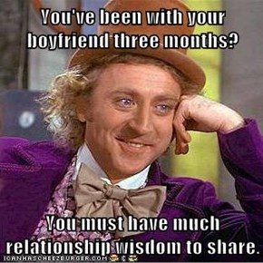 You've been with your boyfriend three months?  You must have much relationship wisdom to share.