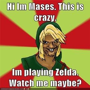 Hi Im Mases. This is crazy.  Im playing Zelda. Watch me maybe?