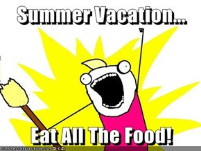 Summer Vacation...  Eat All The Food!