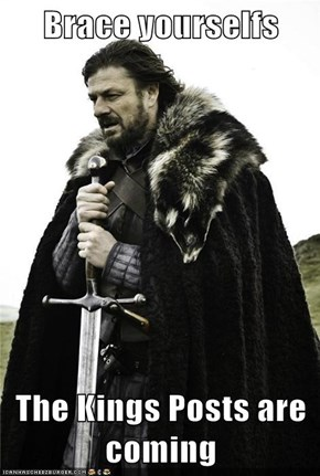 Brace yourselfs  The Kings Posts are coming