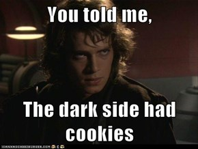 You told me,  The dark side had cookies