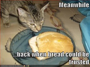 Meanwhile  ...back when bread could be trusted