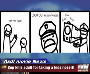Asdf movie News - Cop kills adult for taking a kids nose!!!
